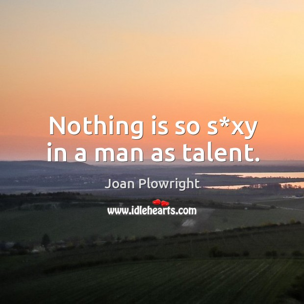 Nothing is so s*xy in a man as talent. Image