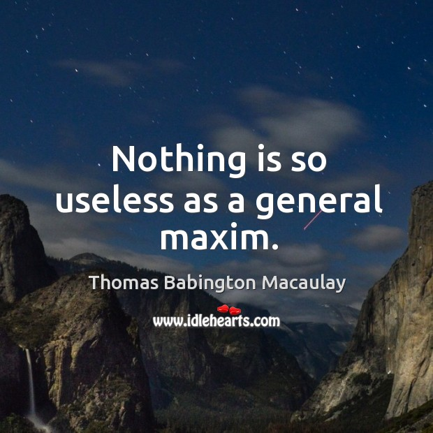 Nothing is so useless as a general maxim. Thomas Babington Macaulay Picture Quote