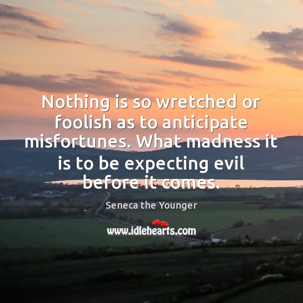 Nothing is so wretched or foolish as to anticipate misfortunes. What madness Seneca the Younger Picture Quote