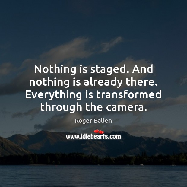 Image, Nothing is staged. And nothing is already there. Everything is transformed through