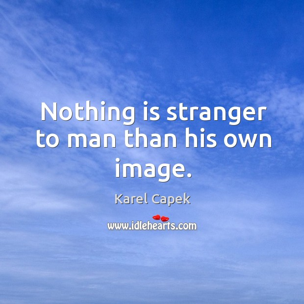 Nothing is stranger to man than his own image. Karel Capek Picture Quote