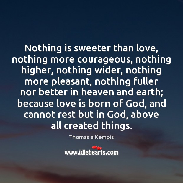 Nothing is sweeter than love, nothing more courageous, nothing higher, nothing wider, Thomas a Kempis Picture Quote