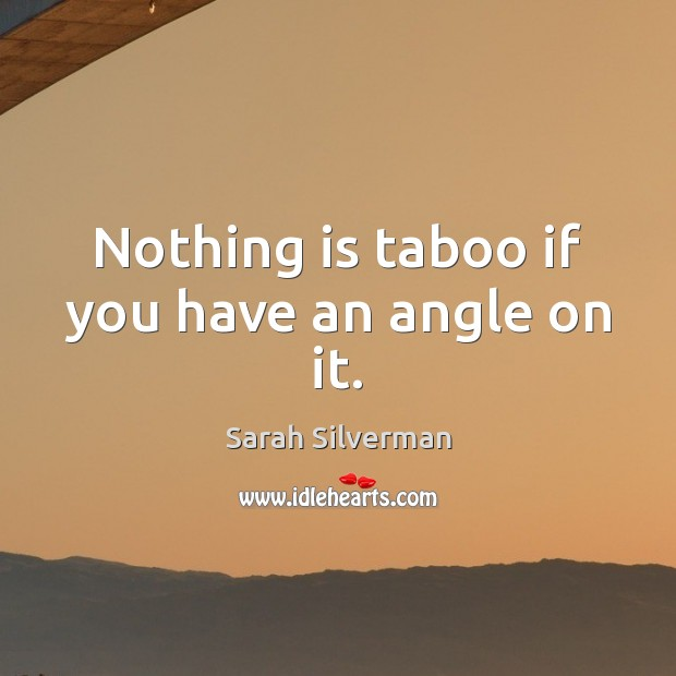 Nothing is taboo if you have an angle on it. Image