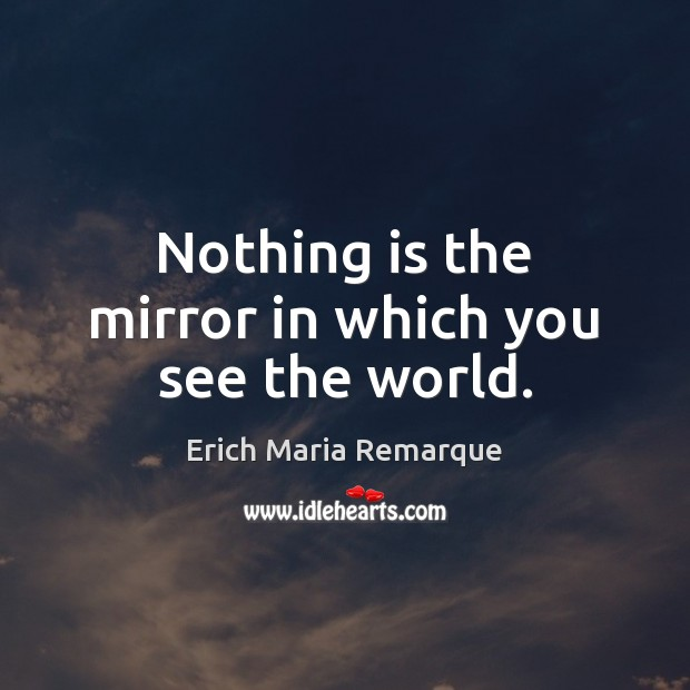 Nothing is the mirror in which you see the world. Erich Maria Remarque Picture Quote