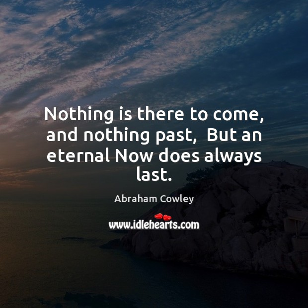 Image, Nothing is there to come, and nothing past,  But an eternal Now does always last.