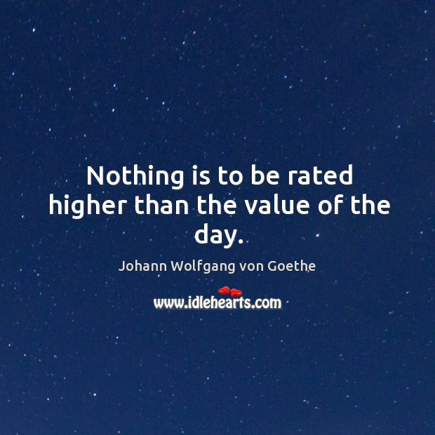 Image, Nothing is to be rated higher than the value of the day.