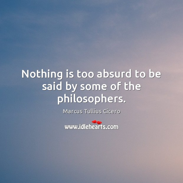 Nothing is too absurd to be said by some of the philosophers. Image