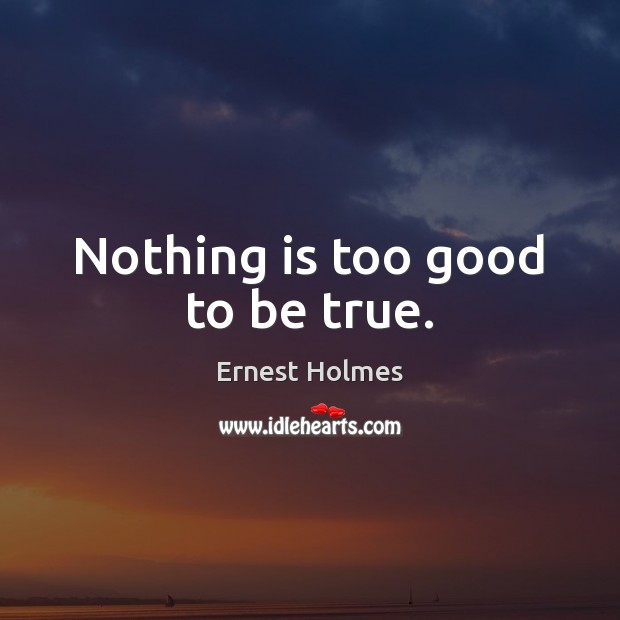Nothing is too good to be true. Too Good To Be True Quotes Image
