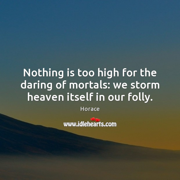 Nothing is too high for the daring of mortals: we storm heaven itself in our folly. Image