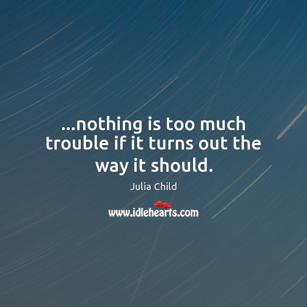 Image, …nothing is too much trouble if it turns out the way it should.