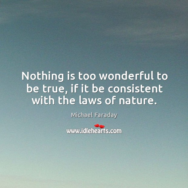 Nothing is too wonderful to be true, if it be consistent with the laws of nature. Image
