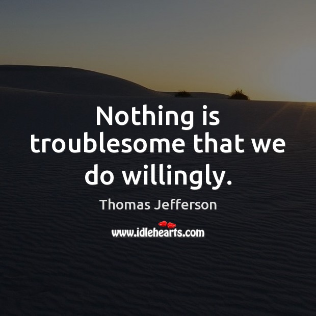 Nothing is troublesome that we do willingly. Image