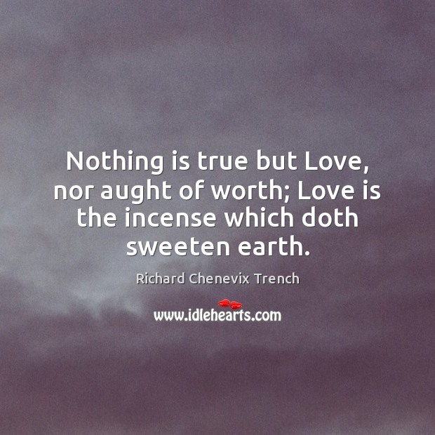 Nothing is true but Love, nor aught of worth; Love is the Image