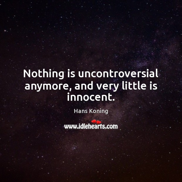 Nothing is uncontroversial anymore, and very little is innocent. Image