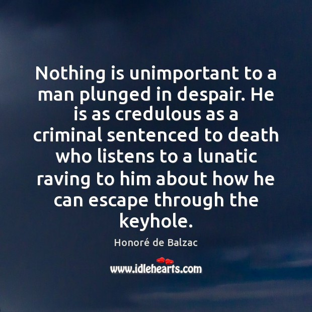 Image, Nothing is unimportant to a man plunged in despair. He is as