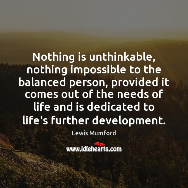 Nothing is unthinkable, nothing impossible to the balanced person, provided it comes Lewis Mumford Picture Quote