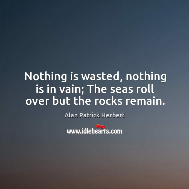 Nothing is wasted, nothing is in vain; the seas roll over but the rocks remain. Image