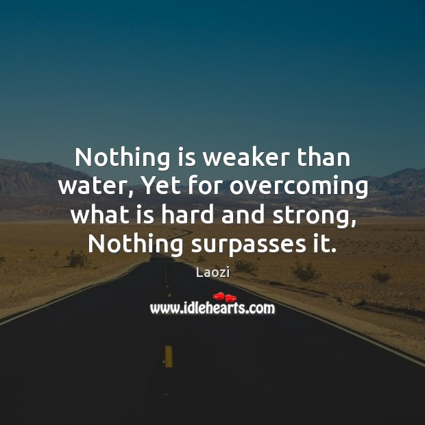 Nothing is weaker than water, Yet for overcoming what is hard and Image