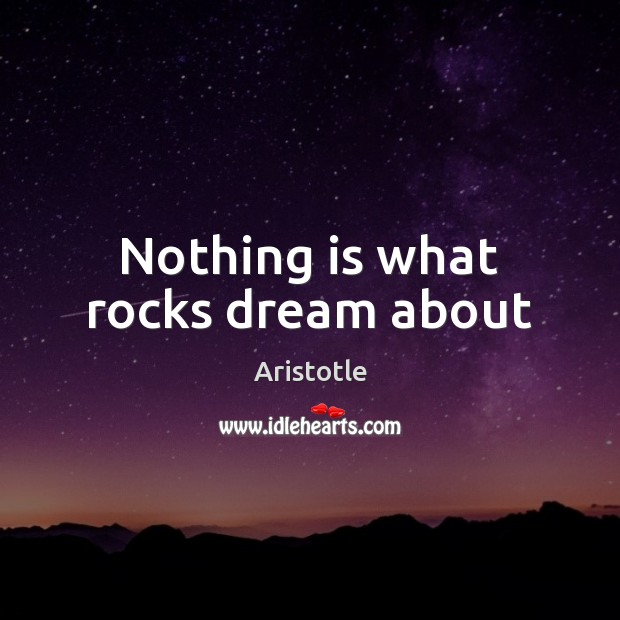 Image, Nothing is what rocks dream about