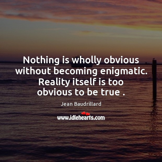 Nothing is wholly obvious without becoming enigmatic. Reality itself is too obvious Jean Baudrillard Picture Quote