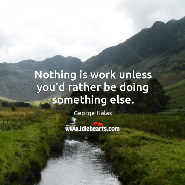 Nothing is work unless you'd rather be doing something else. George Halas Picture Quote