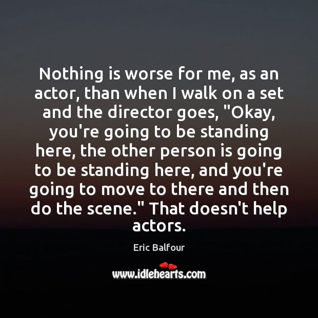 Nothing is worse for me, as an actor, than when I walk Eric Balfour Picture Quote