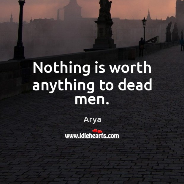 Image, Nothing is worth anything to dead men.