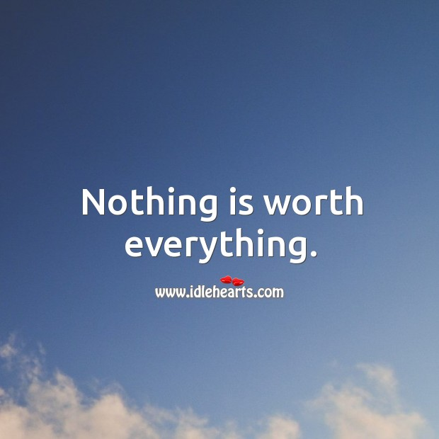 Nothing is worth everything. Image