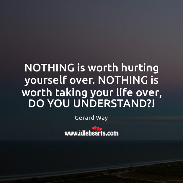 Image, NOTHING is worth hurting yourself over. NOTHING is worth taking your life