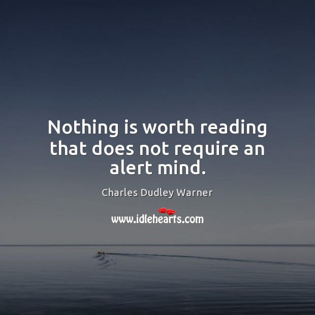 Nothing is worth reading that does not require an alert mind. Charles Dudley Warner Picture Quote