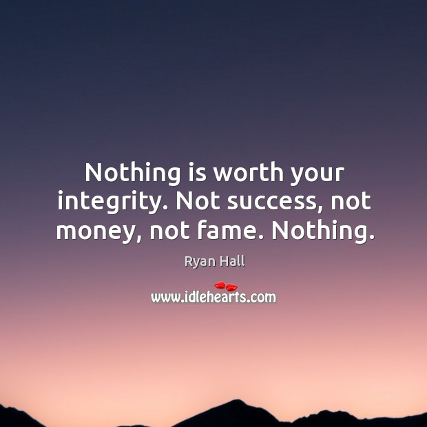 Nothing is worth your integrity. Not success, not money, not fame. Nothing. Image