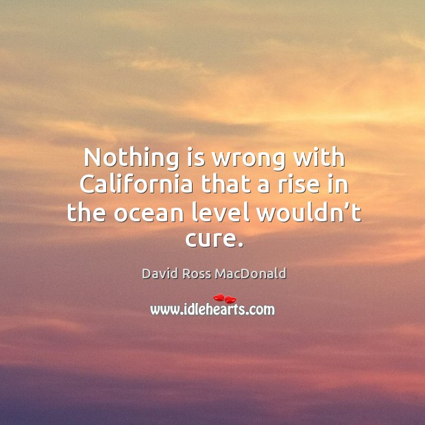 Nothing is wrong with california that a rise in the ocean level wouldn't cure. Image