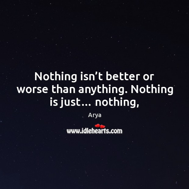 Image, Nothing isn't better or worse than anything. Nothing is just… nothing,