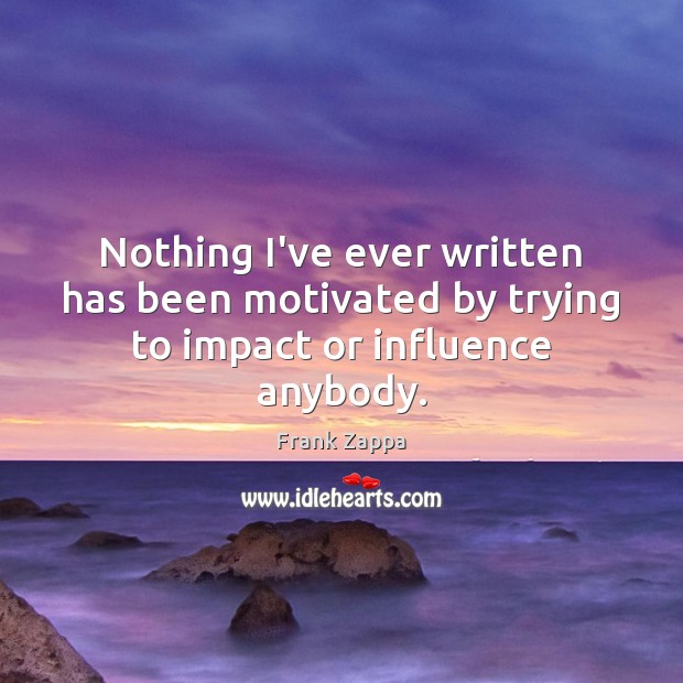 Nothing I've ever written has been motivated by trying to impact or influence anybody. Frank Zappa Picture Quote