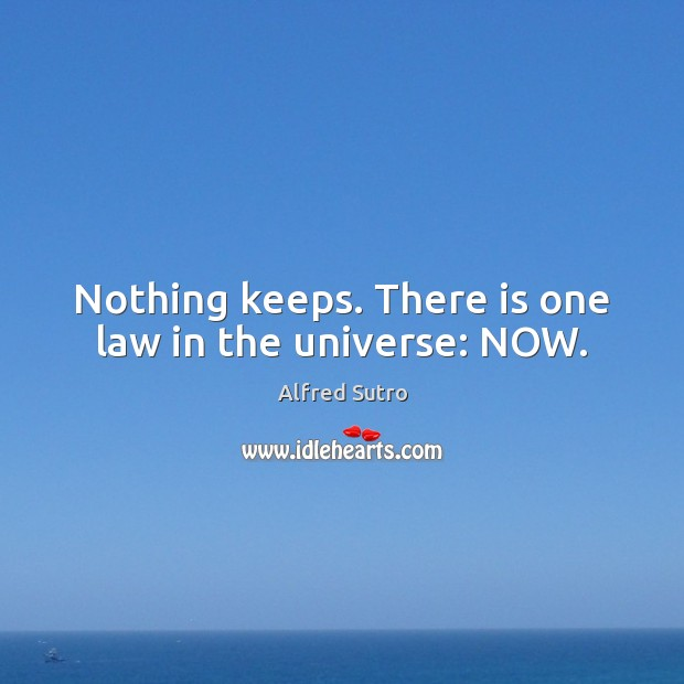 Image, Nothing keeps. There is one law in the universe: NOW.