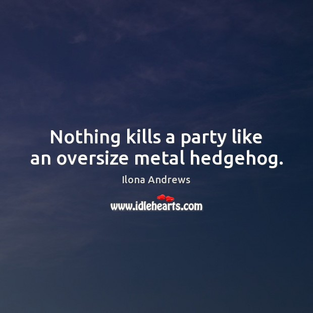 Nothing kills a party like an oversize metal hedgehog. Ilona Andrews Picture Quote