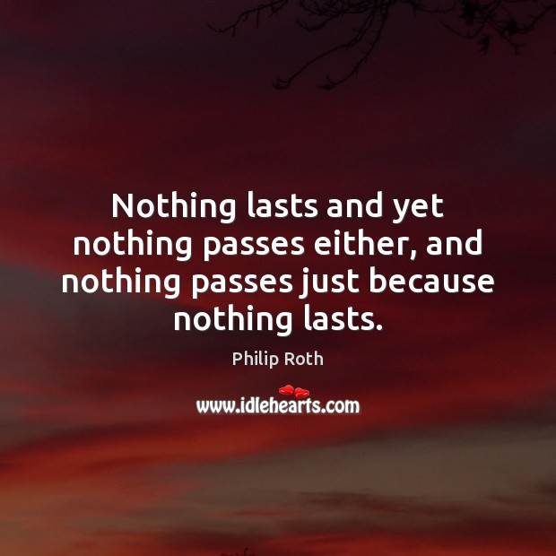 Nothing lasts and yet nothing passes either, and nothing passes just because Philip Roth Picture Quote
