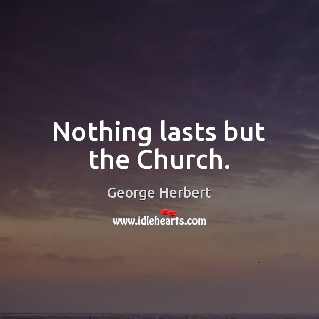 Nothing lasts but the Church. George Herbert Picture Quote