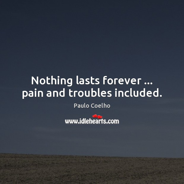 Nothing lasts forever … pain and troubles included. Image
