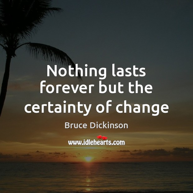 Nothing lasts forever but the certainty of change Bruce Dickinson Picture Quote