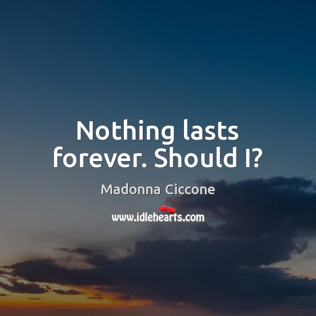 Image, Nothing lasts forever. Should I?