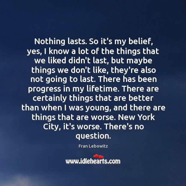 Nothing lasts. So it's my belief, yes, I know a lot of Image