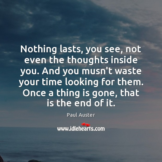 Nothing lasts, you see, not even the thoughts inside you. And you Image