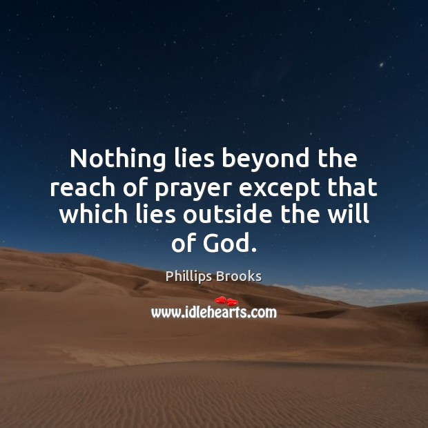 Nothing lies beyond the reach of prayer except that which lies outside the will of God. Image