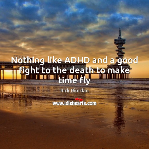 Image, Nothing like ADHD and a good fight to the death to make time fly