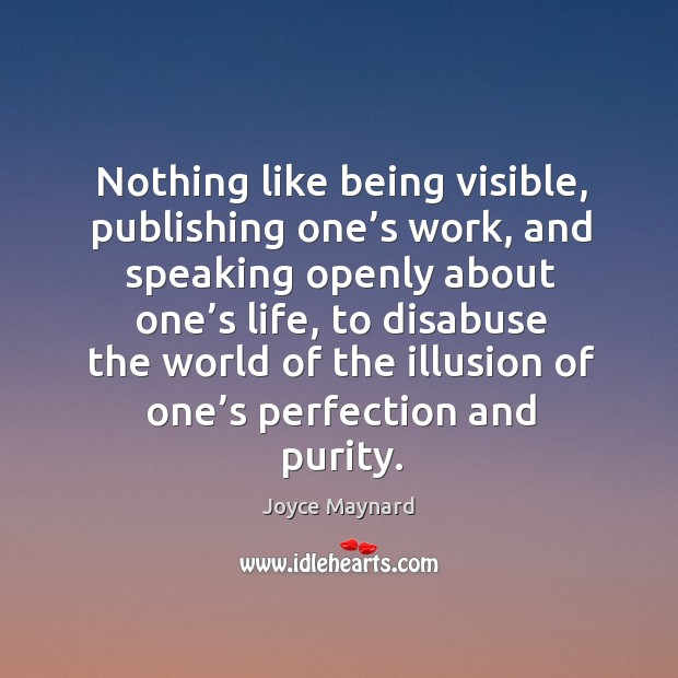 Nothing like being visible, publishing one's work, and speaking openly about one's life Joyce Maynard Picture Quote