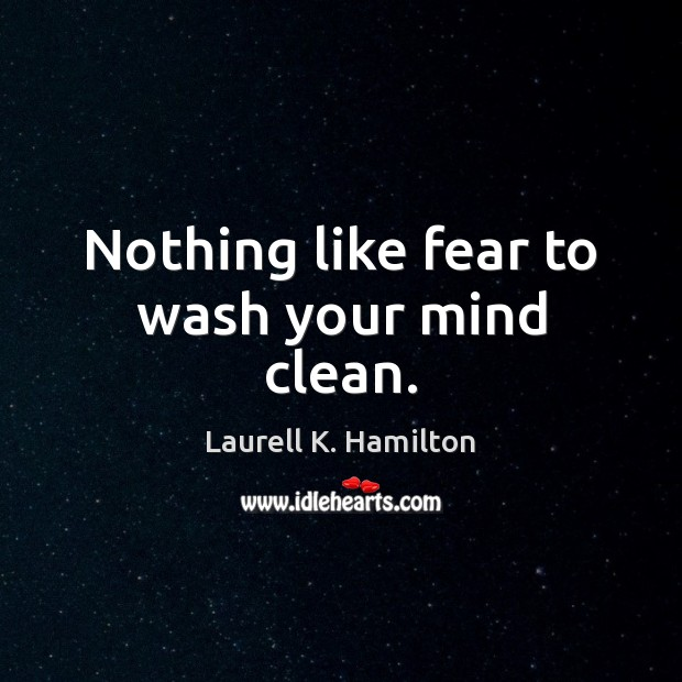 Image, Nothing like fear to wash your mind clean.