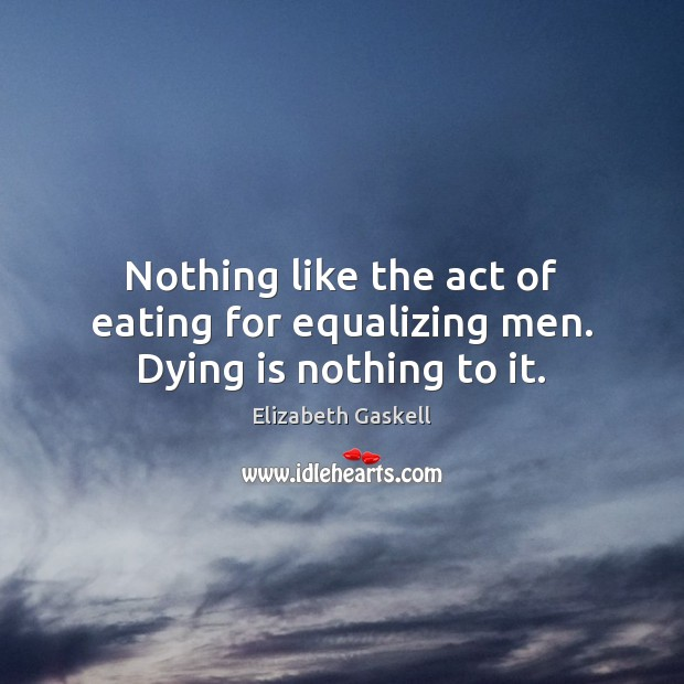 Image, Nothing like the act of eating for equalizing men. Dying is nothing to it.