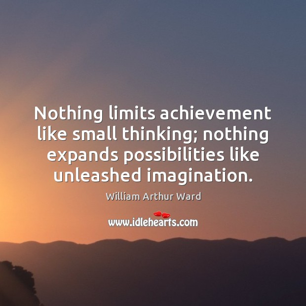 Nothing limits achievement like small thinking; nothing expands possibilities like unleashed imagination. Image