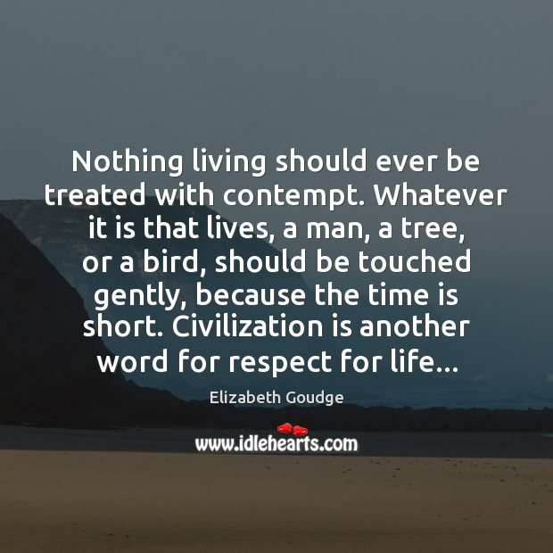 Nothing living should ever be treated with contempt. Whatever it is that Elizabeth Goudge Picture Quote